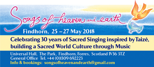 SONGS OF HEAVEN AND EARTH - Findhorn 25-27 May 2018. Celebrating 30 years of singing inspired by Taize, building a Sacred world culture through music. At Universal Hall, The Park, Findhorn, Forres, Scotland IV36 3TZ. General Office Tel: +44(0)1309 692223. Info and Bookings: songsofheavenandearth@gmail.com